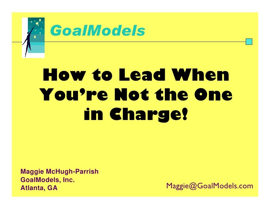 GoalModels       How to Lead When      You're Not the One          in Charge!   Maggie McHugh-Parrish GoalModels, Inc.    ...