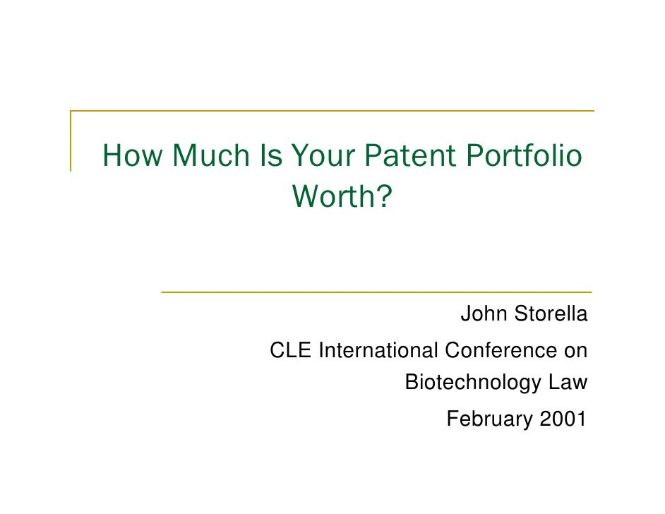 How Much Is Your Patent Portfolio Worth? John Storella CLE International Conference on Biotechnology Law February 2001