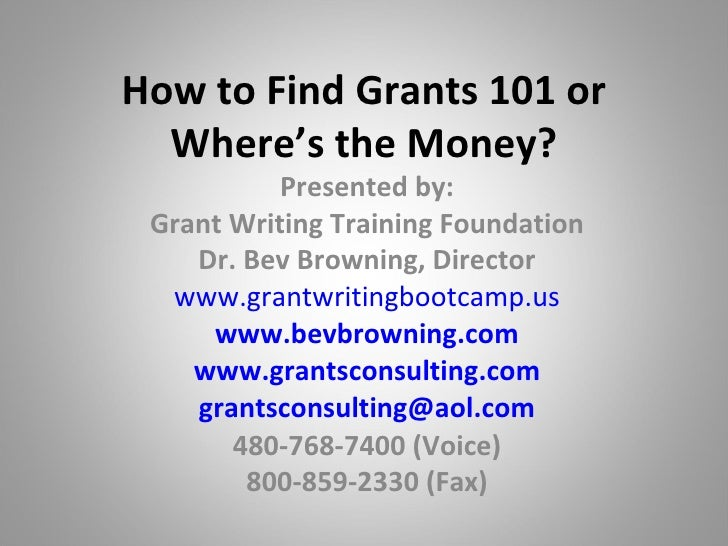 How to Find Grants 101 or Where's the Money? Presented by: Grant Writing Training Foundation Dr. Bev Browning, Director ww...