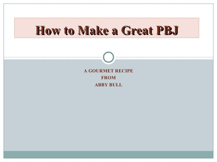 A GOURMET RECIPE FROM ABBY BULL How to Make a Great PBJ