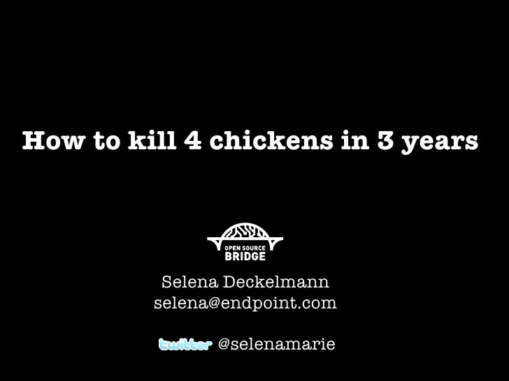 How to kill 4 chickens in 3 years              Selena Deckelmann          selena@endpoint.com                 @selenamarie