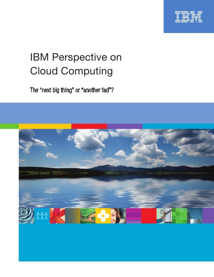 """IBM Perspective on Cloud Computing The """"next big thing"""" or """"another fad""""?"""