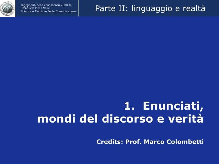 1.  Enunciati, mondi del discorso e verità Credits: Prof. Marco Colombetti Parte II: linguaggio e realtà