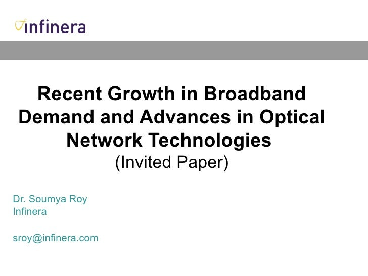 Recent Growth in Broadband Demand and Advances in Optical Network Technologies   (Invited Paper) Dr. Soumya Roy Infinera [...
