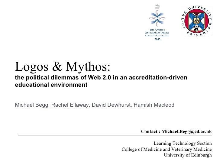 Logos & Mythos: the political dilemmas of Web 2.0 in an accreditation-driven educational environment Contact : Michael.Beg...