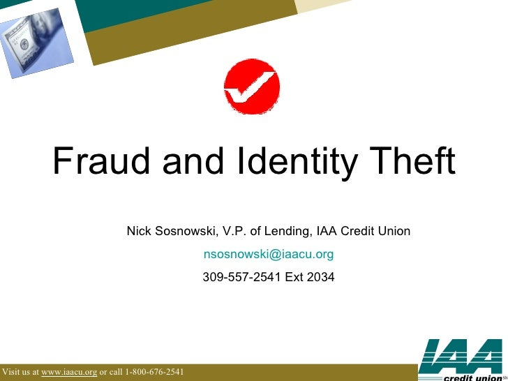 Fraud and Identity Theft Nick Sosnowski, V.P. of Lending, IAA Credit Union [email_address] 309-557-2541 Ext 2034