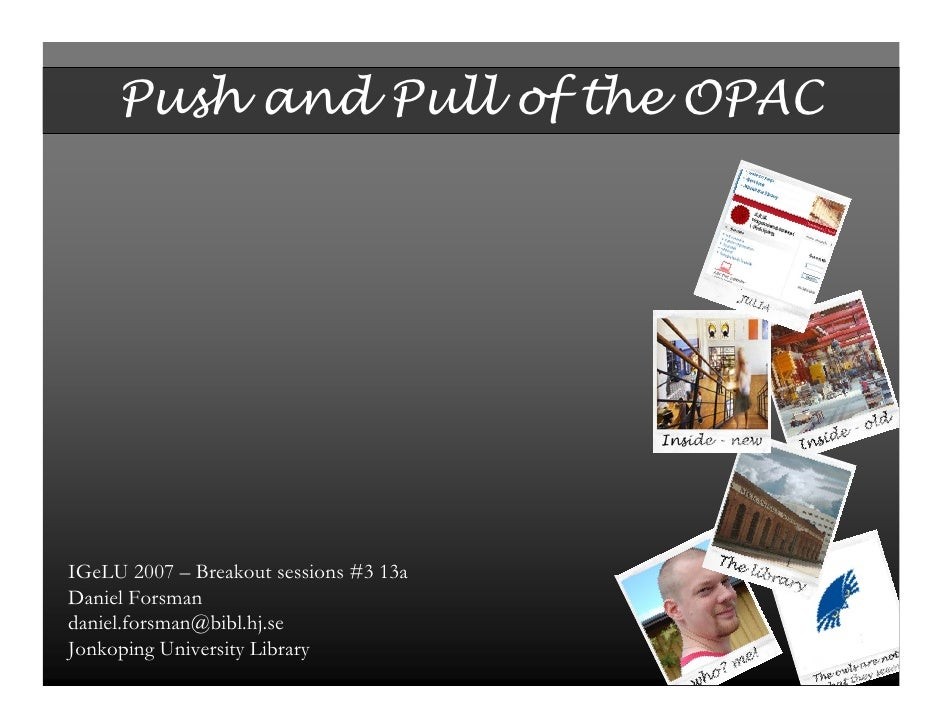 Push and Pull of the OPAC     IGeLU 2007 – Breakout sessions #3 13a Daniel Forsman daniel.forsman@bibl.hj.se Jonkoping Uni...