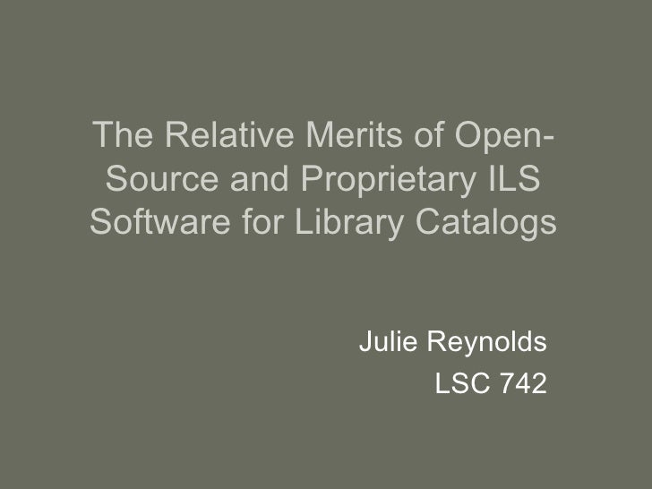 The Relative Merits of Open-Source and Proprietary ILS Software for Library Catalogs Julie Reynolds LSC 742