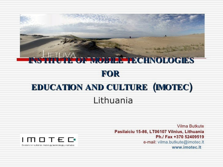 INSTITUTE OF MOBILE TECHNOLOGIES FOR  EDUCATION AND CULTURE  ( IMOTEC )   Lithuania Vilma Butkute Pasilaiciu 15-86, LT0610...
