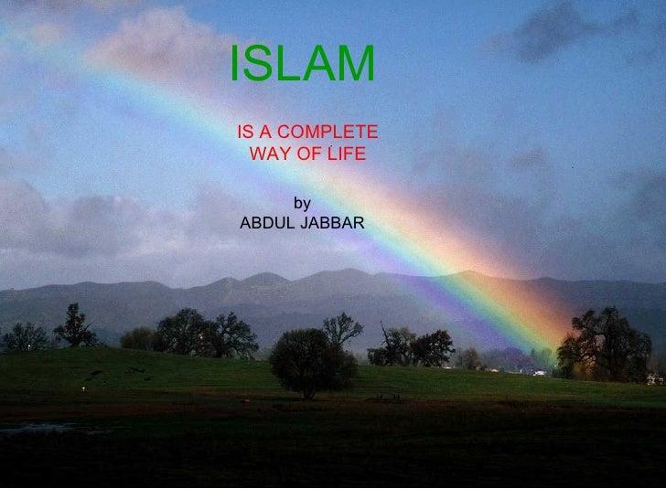 ISLAM <ul><ul><ul><ul><ul><li>IS A WAY OF LIFE </li></ul></ul></ul></ul></ul>ISLAM   IS A COMPLETE WAY OF LIFE by ABDUL JA...