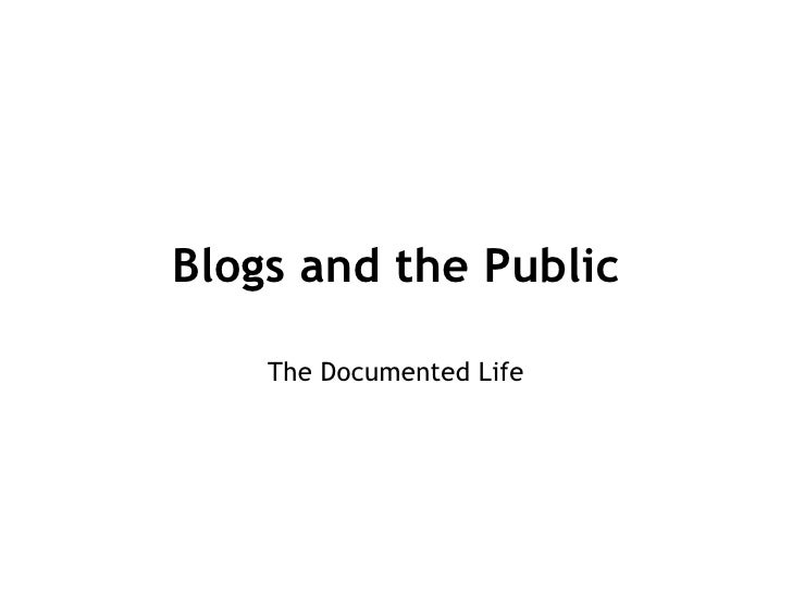 Blogs and the Public The Documented Life