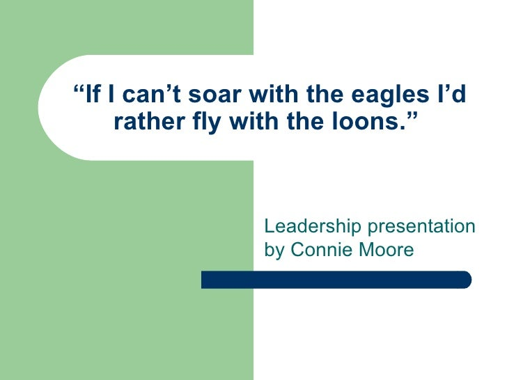 """"""" If I can't soar with the eagles I'd rather fly with the loons."""" Leadership presentation by Connie Moore"""
