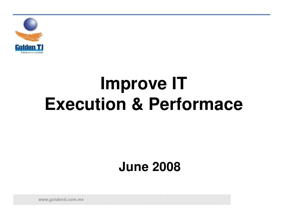 Improve IT   Execution & Performace                         June 2008  www.goldenti.com.mx