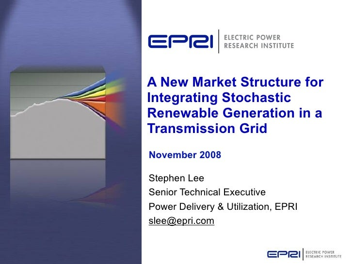 A New Market Structure for Integrating Stochastic Renewable Generation in a Transmission Grid Stephen Lee Senior Technical...