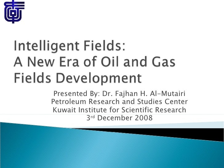 Presented By: Dr. Fajhan H. Al-Mutairi Petroleum Research and Studies Center Kuwait Institute for Scientific Research 3 rd...