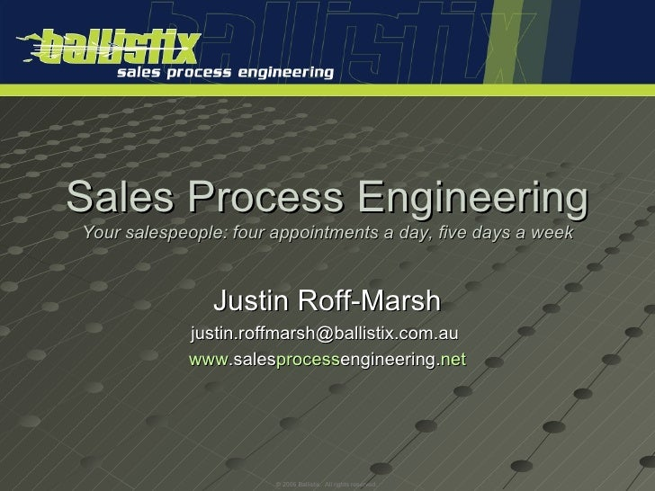 Sales Process Engineering Your salespeople: four appointments a day, five days a week Justin Roff-Marsh justin.roffmarsh@b...