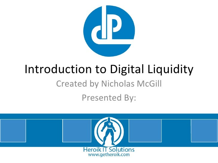 Introduction to Digital Liquidity Created by Nicholas McGill Presented By: