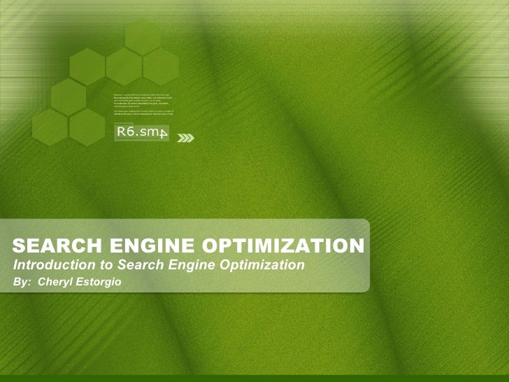 SEARCH ENGINE OPTIMIZATION <ul><ul><li>Introduction to Search Engine Optimization </li></ul></ul><ul><ul><li>By:  Cheryl E...