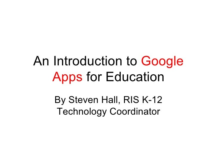 An Introduction to  Google Apps  for Education By Steven Hall, RIS K-12 Technology Coordinator