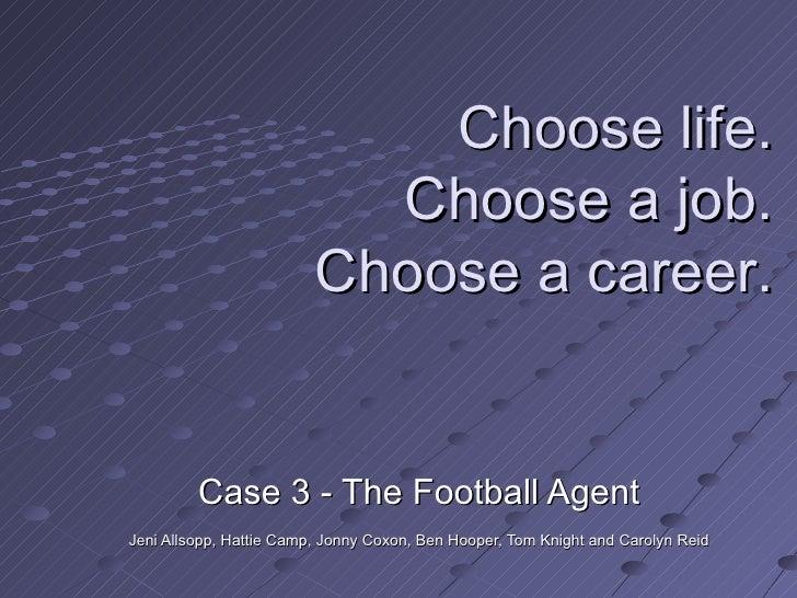 Case 3 - The Football Agent Jeni Allsopp, Hattie Camp, Jonny Coxon, Ben Hooper, Tom Knight and Carolyn Reid  Choose life. ...