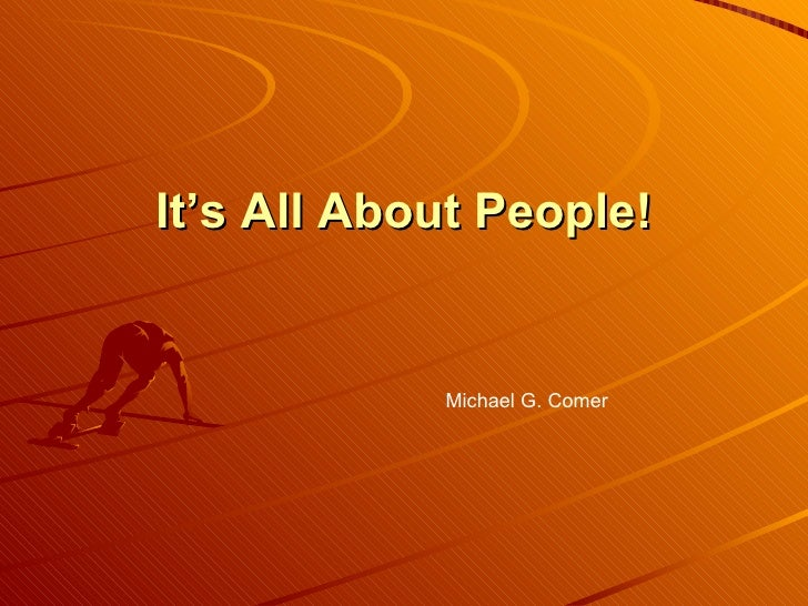 It's All About People! Michael G. Comer