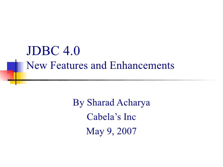 JDBC 4.0  New Features and Enhancements By Sharad Acharya Cabela's Inc May 9, 2007