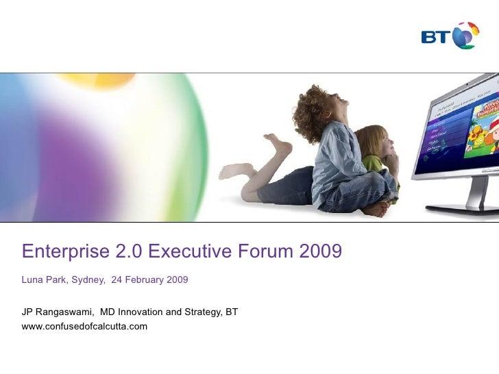 Enterprise 2.0 Executive Forum 2009 Luna Park, Sydney,  24 February 2009 JP Rangaswami,  MD Innovation and Strategy, BT ww...