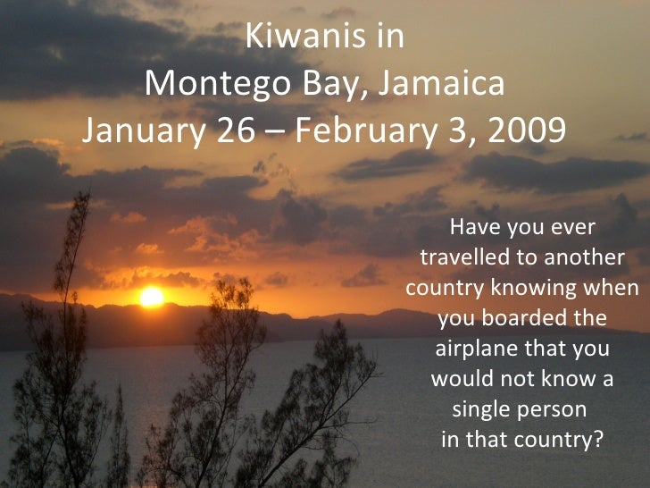 Kiwanis in Montego Bay, Jamaica January 26 – February 3, 2009 Have you ever travelled to another country knowing when you ...