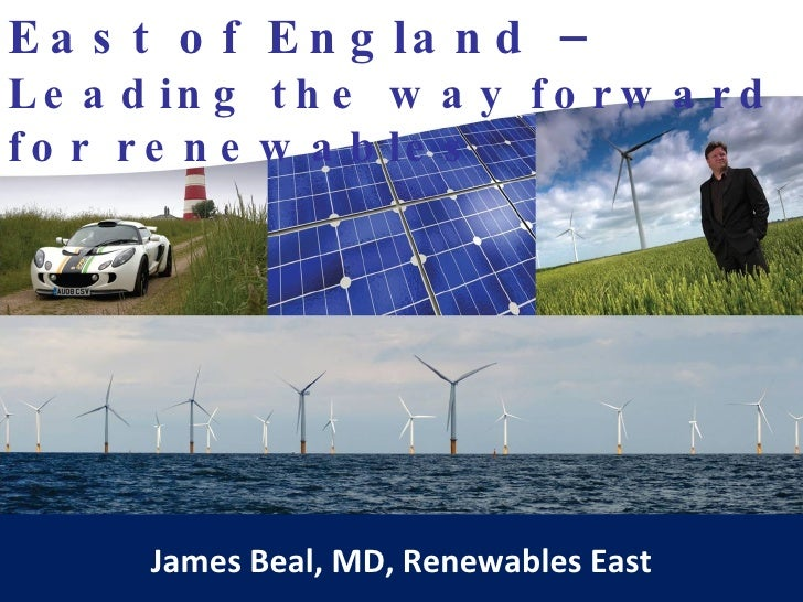East of England –  Leading the way forward for renewables James Beal, MD, Renewables East