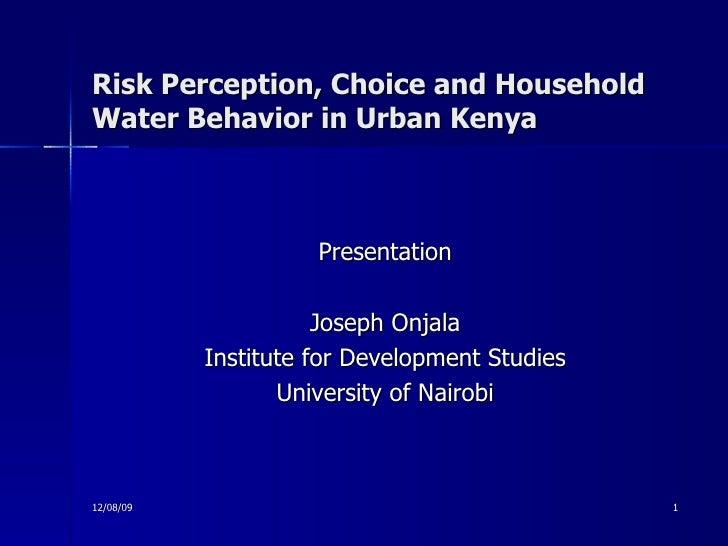 Risk Perception, Choice and Household Water Behavior in Urban Kenya <ul><li>Presentation </li></ul><ul><li>Joseph Onjala <...