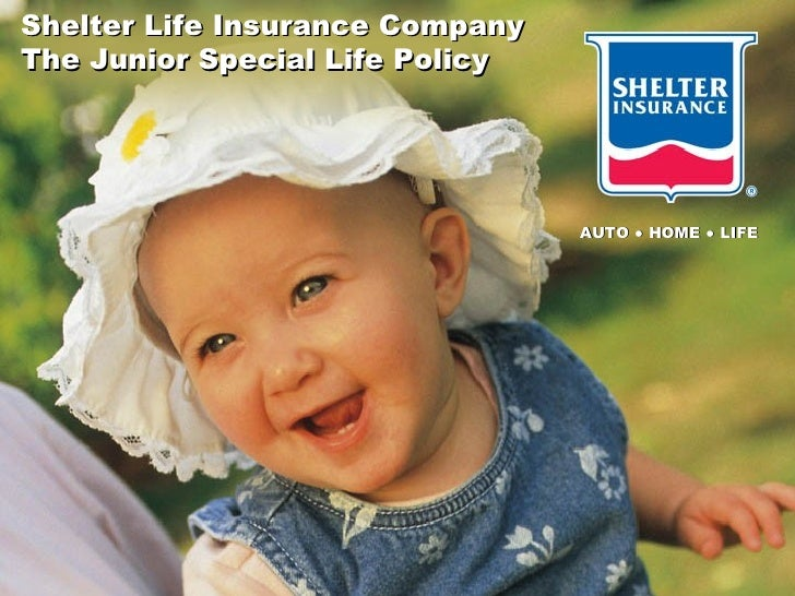 Shelter Life Insurance Company The Junior Special Life Policy AUTO ● HOME ● LIFE