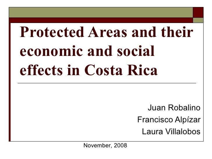 Protected Areas and their economic and social effects in Costa Rica Juan Robalino Francisco Alpízar Laura Villalobos Novem...