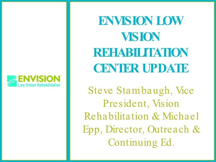 ENVISION LOW VISION REHABILITATION CENTER UPDATE Steve Stambaugh, Vice President, Vision Rehabilitation & Michael Epp, Dir...