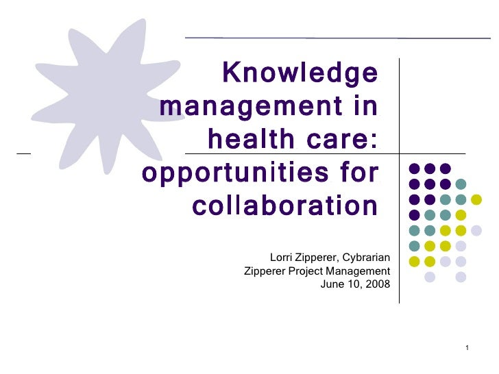 Knowledge management in health care: opportunities for collaboration Lorri Zipperer, Cybrarian Zipperer Project Management...