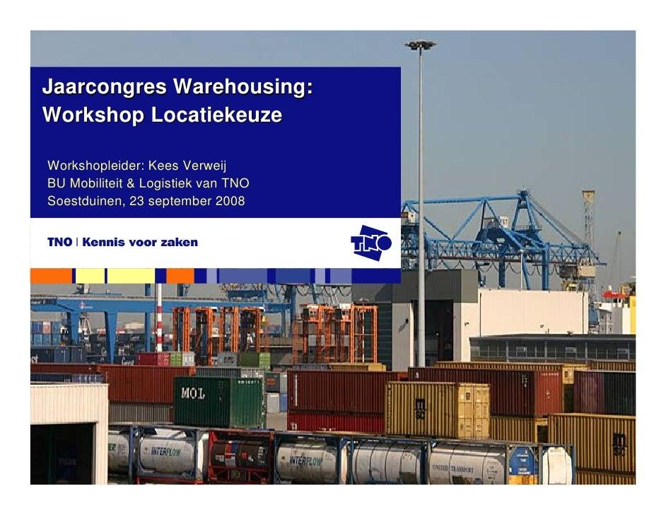 Jaarcongres Warehousing: Workshop Locatiekeuze  Workshopleider: Kees Verweij BU Mobiliteit & Logistiek van TNO Soestduinen...
