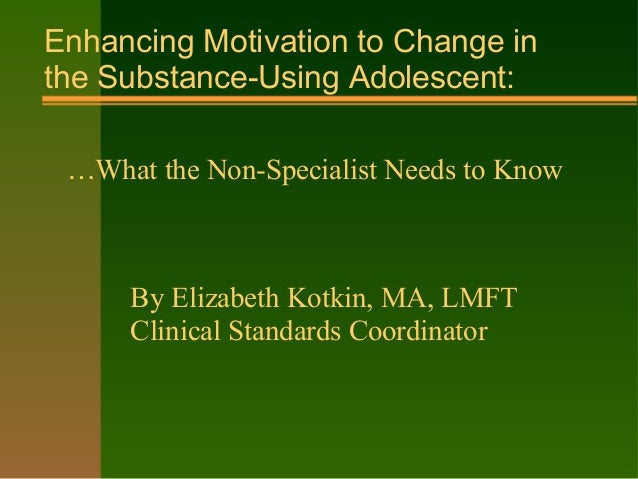 Enhancing Motivation to Change in the Substance-Using Adolescent: …What the Non-Specialist Needs to Know By Elizabeth Kotk...