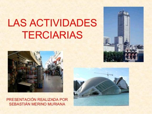 LAS ACTIVIDADES TERCIARIAS PRESENTACIÓN REALIZADA POR SEBASTIÁN MERINO MURIANA