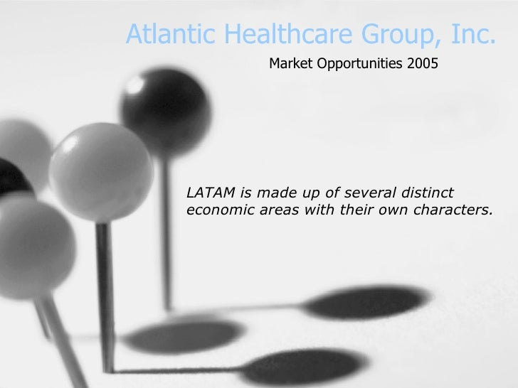Atlantic Healthcare Group, Inc. LATAM is made up of several distinct economic areas with their own characters.   Market Op...