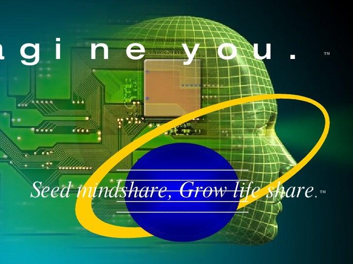 Imagine   you. ™ Seed mindshare, Grow life share . ™ ___________________________ ___________________________ _____________...