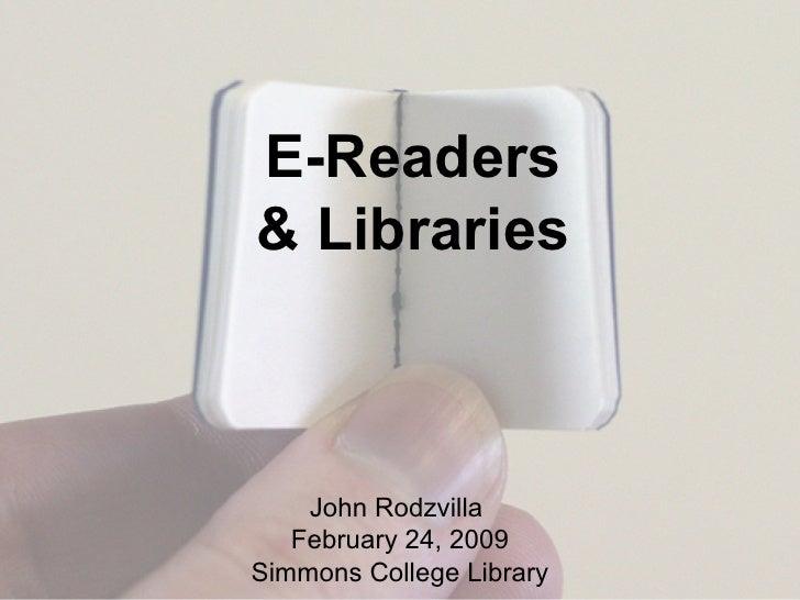 E-Readers & Libraries John Rodzvilla  February 24, 2009 Simmons College Library