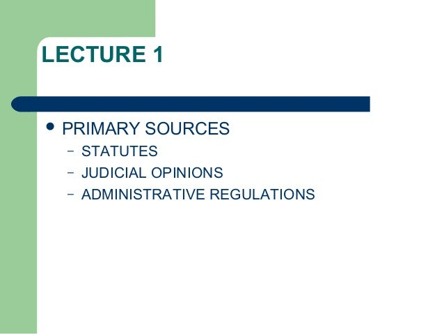 LECTURE 1  PRIMARY SOURCES – STATUTES – JUDICIAL OPINIONS – ADMINISTRATIVE REGULATIONS