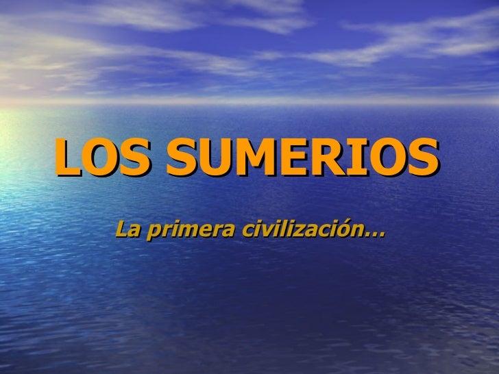 LOS SUMERIOS   La primera civilización…