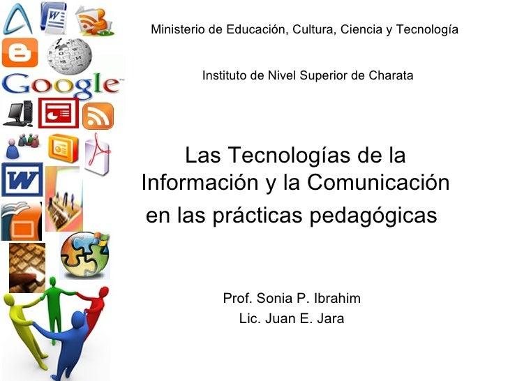 Las Tecnologías de la Información y la Comunicación en las prácticas pedagógicas   Prof. Sonia P. Ibrahim Lic. Juan E. Jar...