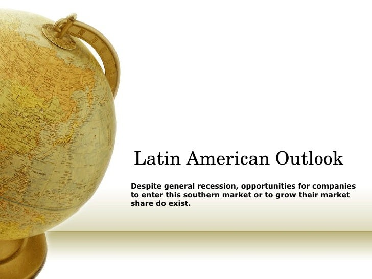 Latin American Outlook Despite general recession, opportunities for companies to enter this southern market or to grow the...