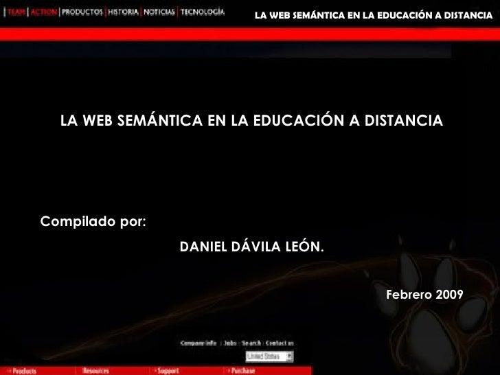 LA WEB SEMÁNTICA EN LA EDUCACIÓN A DISTANCIA LA WEB SEMÁNTICA EN LA EDUCACIÓN A DISTANCIA Compilado por: DANIEL DÁVILA LEÓ...