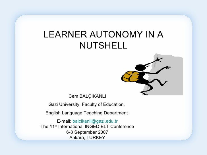 LEARNER AUTONOMY IN A NUTSHELL Cem BALÇIKANLI Gazi University, Faculty of Education,  English Language Teaching Department...