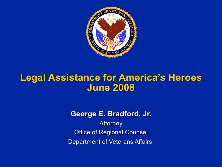 Legal Assistance for America's Heroes June 2008 George E. Bradford, Jr. Attorney Office of Regional Counsel Department of ...