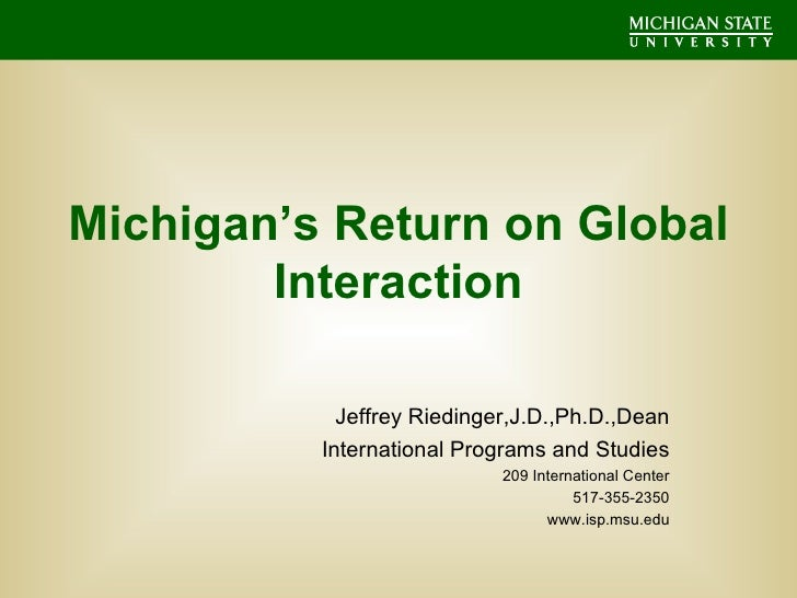 Michigan's Return on Global Interaction Jeffrey Riedinger,J.D.,Ph.D.,Dean International Programs and Studies 209 Internati...