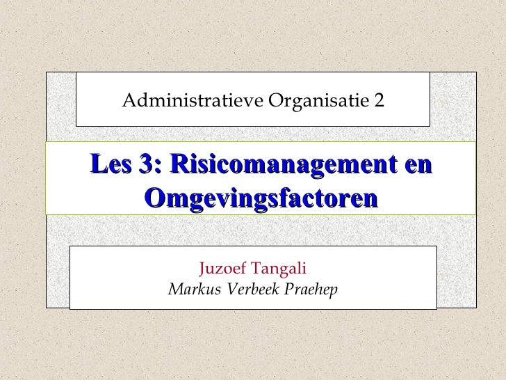 Les 3: Risicomanagement en Omgevingsfactoren Administratieve Organisatie 2 Juzoef Tangali Markus Verbeek Praehep