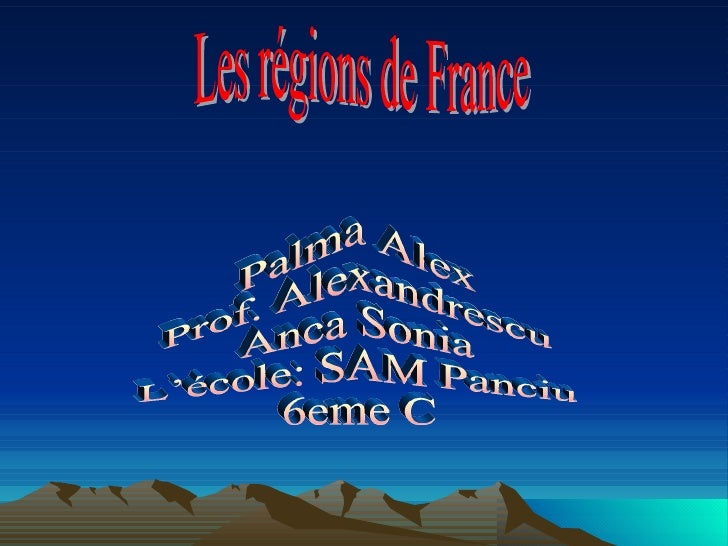 Les régions de France  Palma Alex Prof. Alexandrescu Anca Sonia L'école: SAM Panciu 6eme C